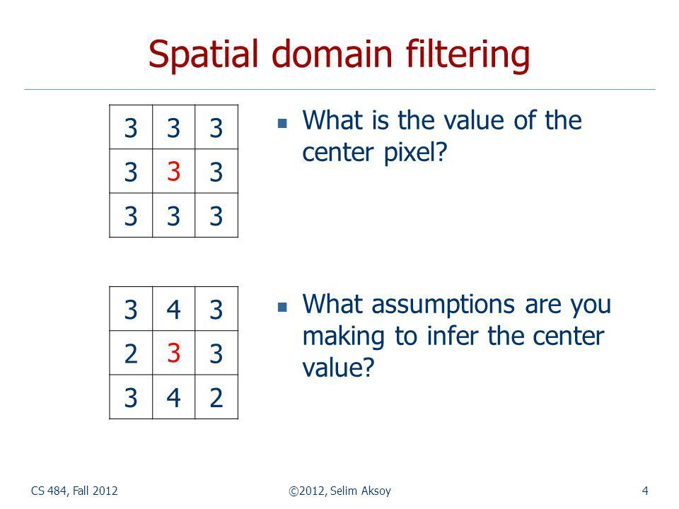 CS 484, Fall 2012©2012, Selim Aksoy4 Spatial domain filtering What is the value of the center pixel.