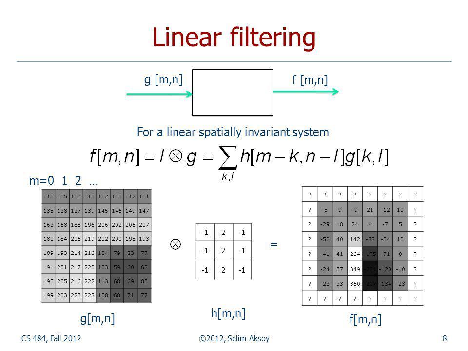 Linear filtering CS 484, Fall 2012©2012, Selim Aksoy8 g [m,n] f [m,n] For a linear spatially invariant system 2 2 2 g[m,n] h[m,n] f[m,n] = 111115113111112111112111 135138137139145146149147 163168188196206202206207 180184206219202200195193 189193214216104798377 191201217220103596068 195205216222113686983 199203223228108687177 m=0 1 2 … .