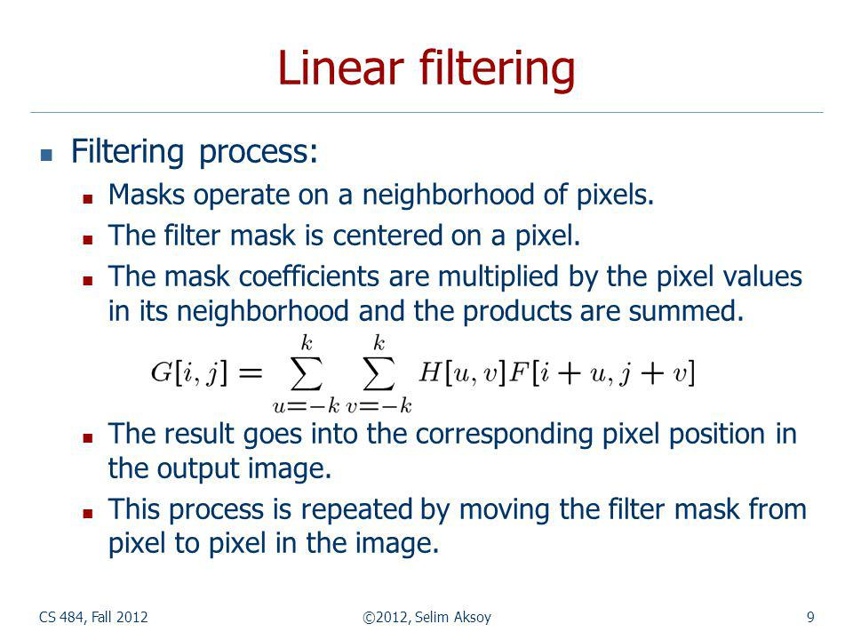 CS 484, Fall 2012©2012, Selim Aksoy9 Linear filtering Filtering process: Masks operate on a neighborhood of pixels.