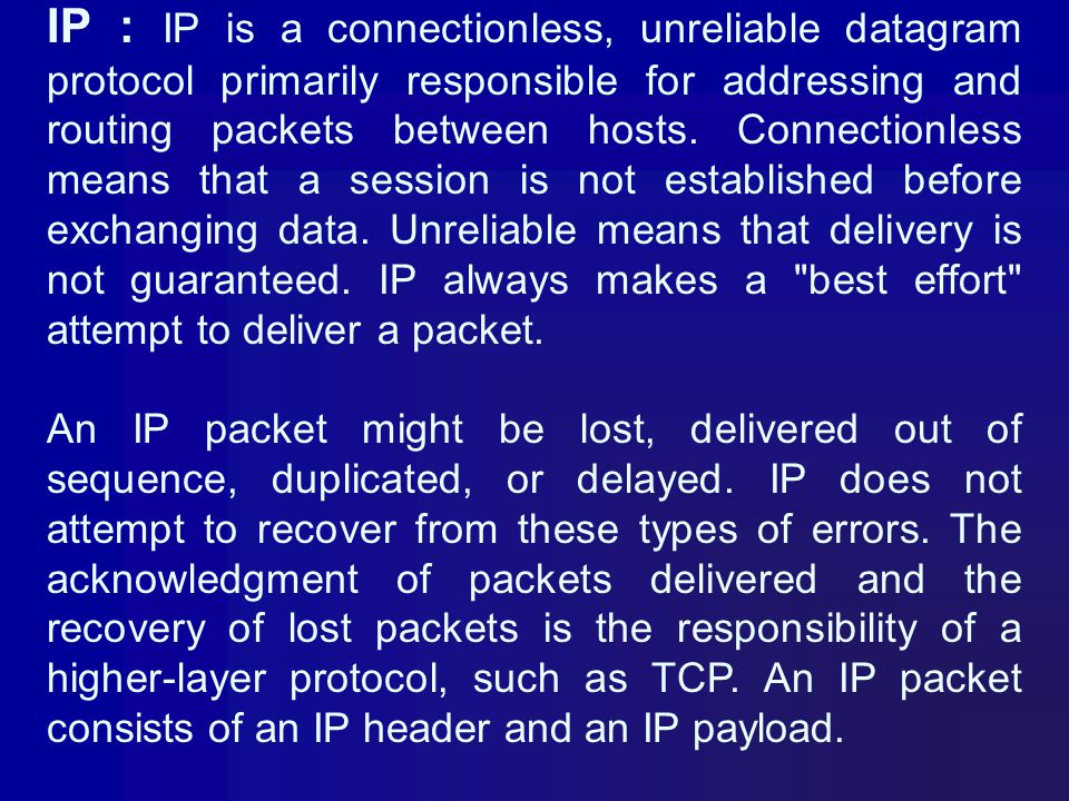 IP : IP is a connectionless, unreliable datagram protocol primarily responsible for addressing and routing packets between hosts. Connectionless means