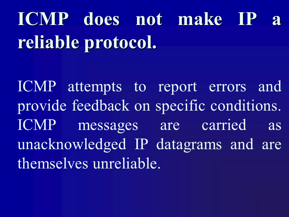 ICMP does not make IP a reliable protocol. ICMP attempts to report errors and provide feedback on specific conditions. ICMP messages are carried as un