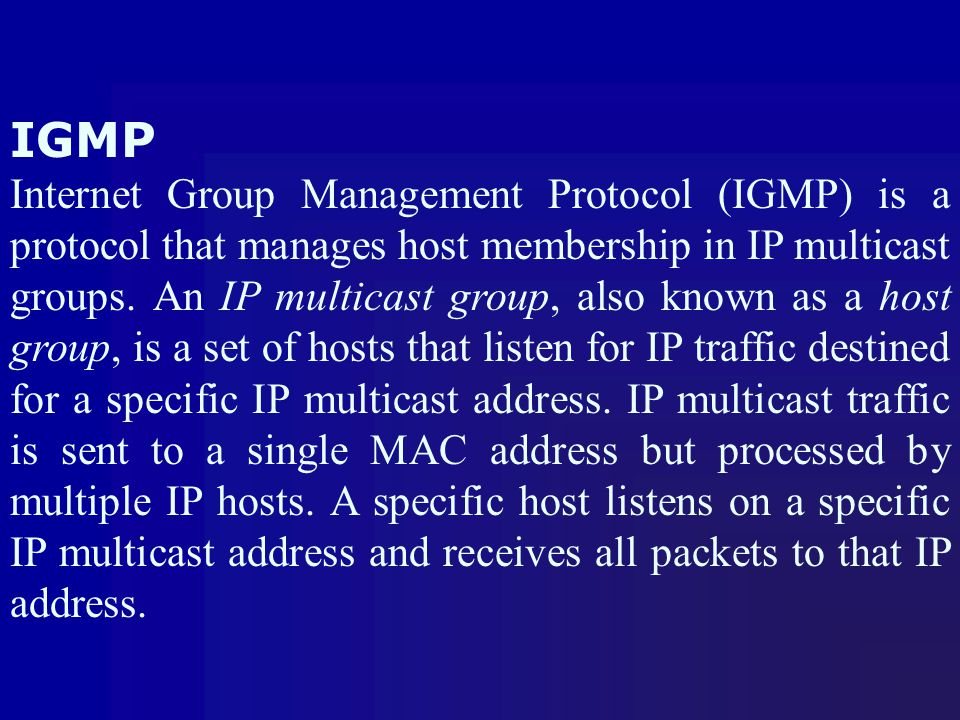 IGMP Internet Group Management Protocol (IGMP) is a protocol that manages host membership in IP multicast groups. An IP multicast group, also known as