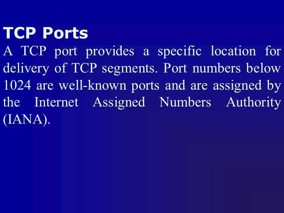 TCP Ports A TCP port provides a specific location for delivery of TCP segments. Port numbers below 1024 are well-known ports and are assigned by the I