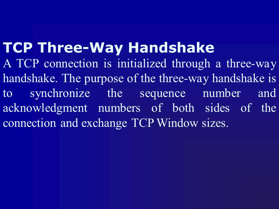 TCP Three-Way Handshake A TCP connection is initialized through a three-way handshake. The purpose of the three-way handshake is to synchronize the se