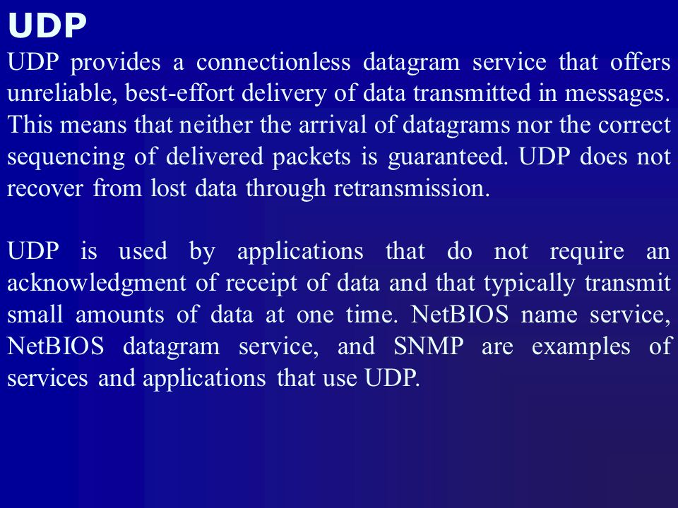 UDP UDP provides a connectionless datagram service that offers unreliable, best-effort delivery of data transmitted in messages. This means that neith