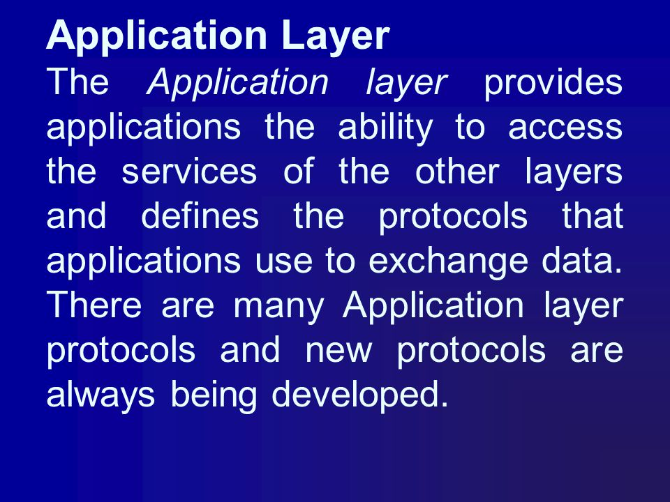 Application Layer The Application layer provides applications the ability to access the services of the other layers and defines the protocols that ap