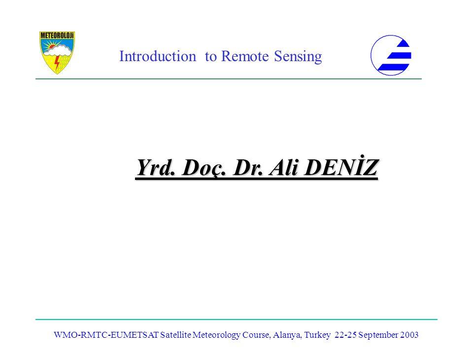 Introduction to Remote Sensing WMO-RMTC-EUMETSAT Satellite Meteorology Course, Alanya, Turkey 22-25 September 2003 Yrd. Doç. Dr. Ali DENİZ