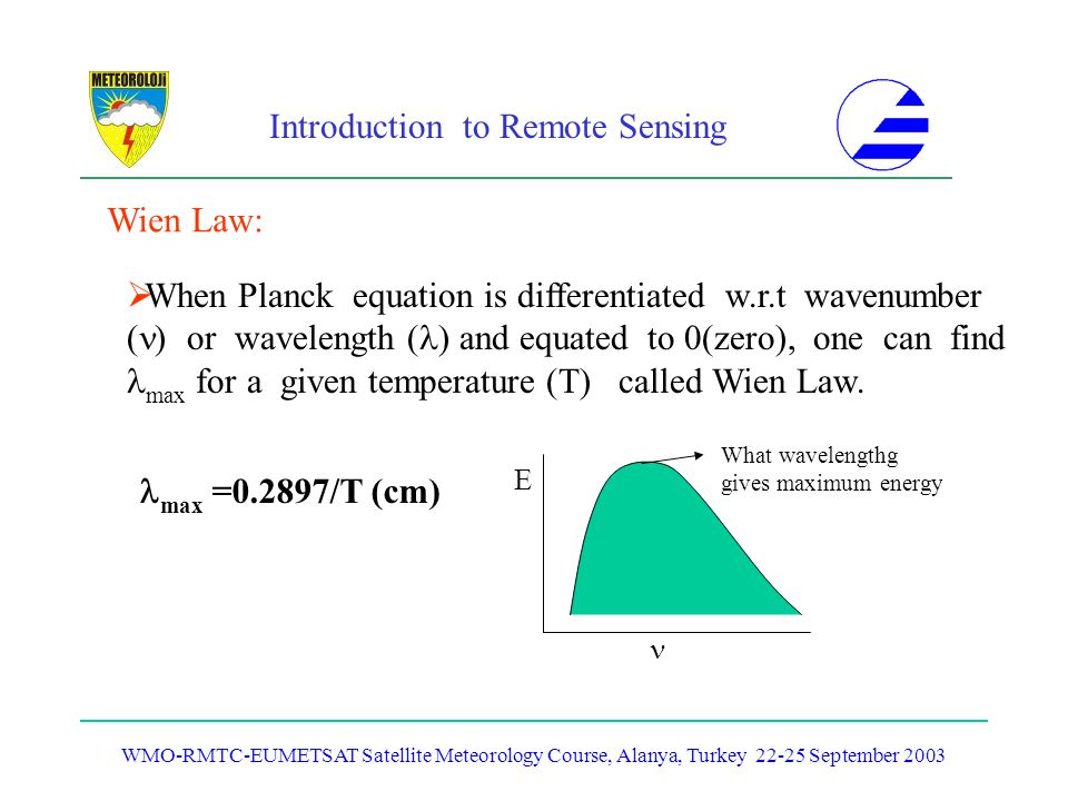 Introduction to Remote Sensing WMO-RMTC-EUMETSAT Satellite Meteorology Course, Alanya, Turkey 22-25 September 2003 Wien Law: When Planck equation is d