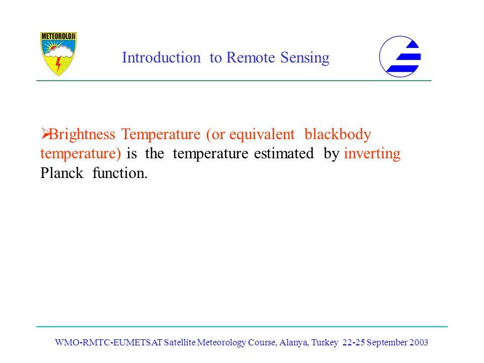 Introduction to Remote Sensing WMO-RMTC-EUMETSAT Satellite Meteorology Course, Alanya, Turkey 22-25 September 2003 Brightness Temperature (or equivale