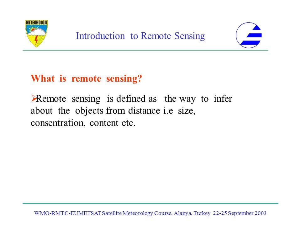 Introduction to Remote Sensing WMO-RMTC-EUMETSAT Satellite Meteorology Course, Alanya, Turkey 22-25 September 2003 Remote sensing is defined as the wa
