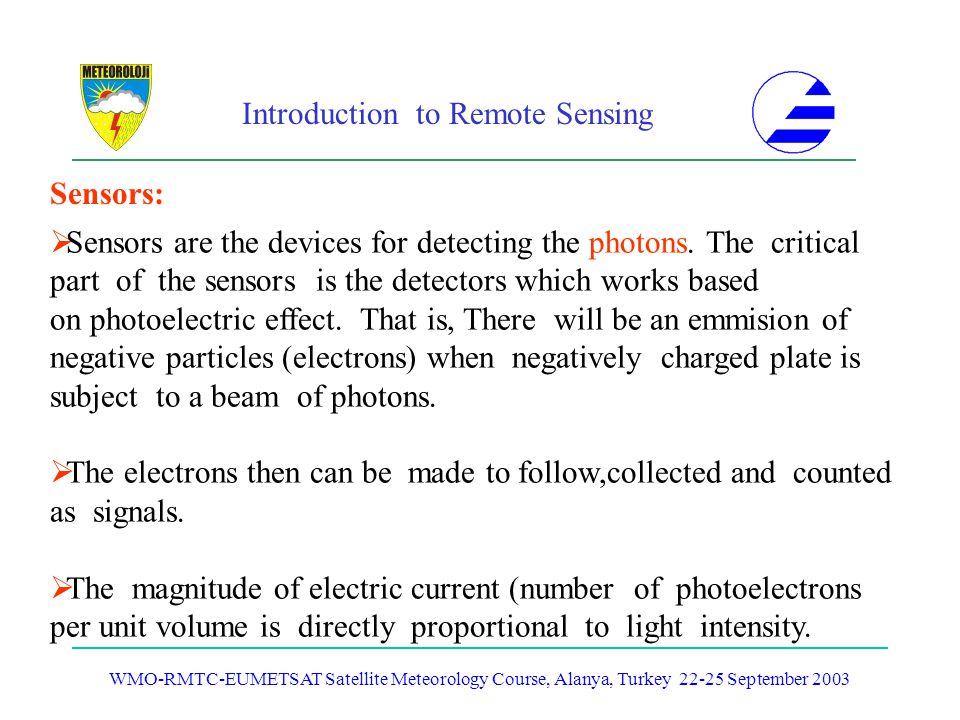 Introduction to Remote Sensing WMO-RMTC-EUMETSAT Satellite Meteorology Course, Alanya, Turkey 22-25 September 2003 Sensors: Sensors are the devices fo