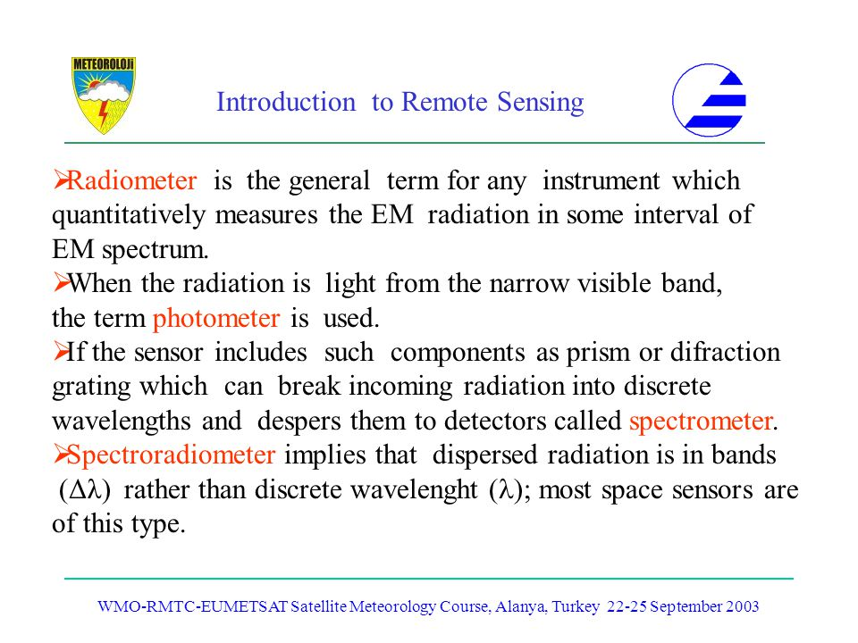 Introduction to Remote Sensing WMO-RMTC-EUMETSAT Satellite Meteorology Course, Alanya, Turkey 22-25 September 2003 Radiometer is the general term for