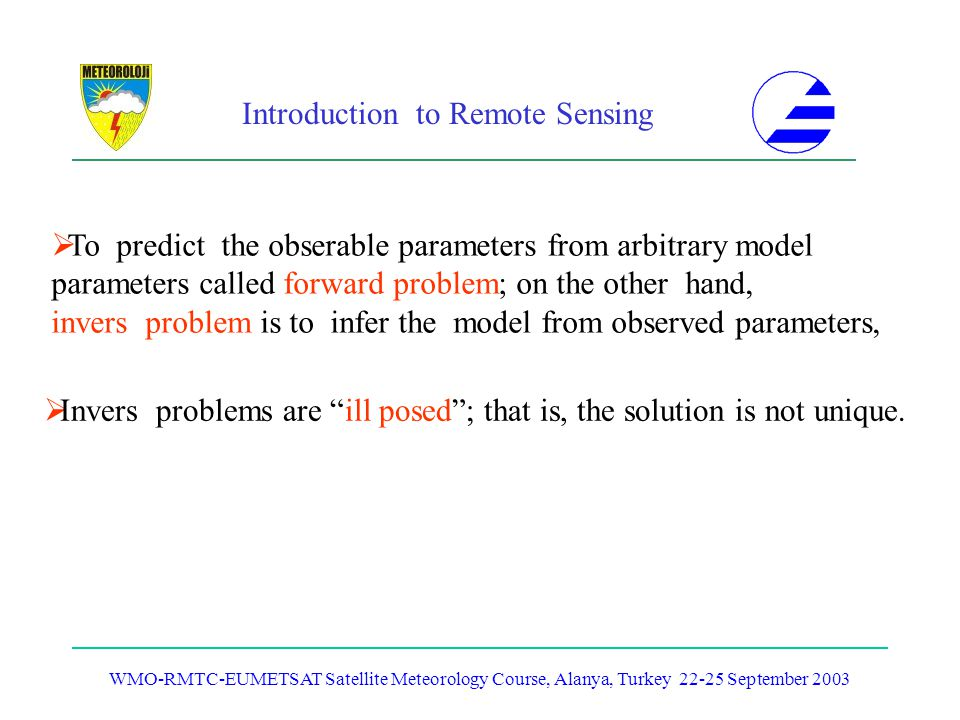 Introduction to Remote Sensing WMO-RMTC-EUMETSAT Satellite Meteorology Course, Alanya, Turkey 22-25 September 2003 To predict the obserable parameters