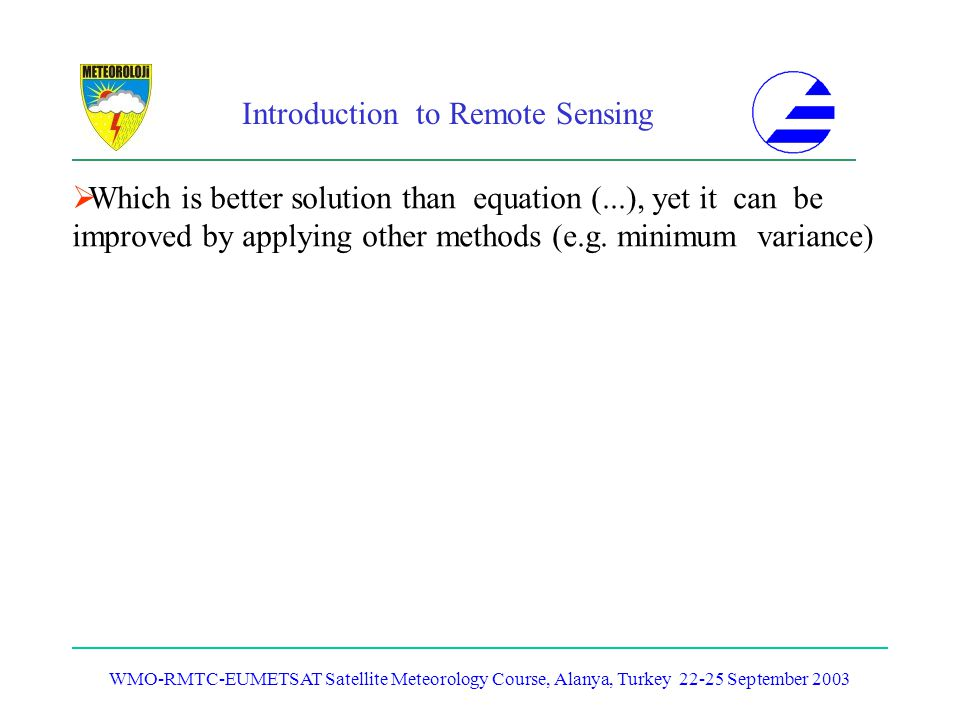Introduction to Remote Sensing WMO-RMTC-EUMETSAT Satellite Meteorology Course, Alanya, Turkey 22-25 September 2003 Which is better solution than equat