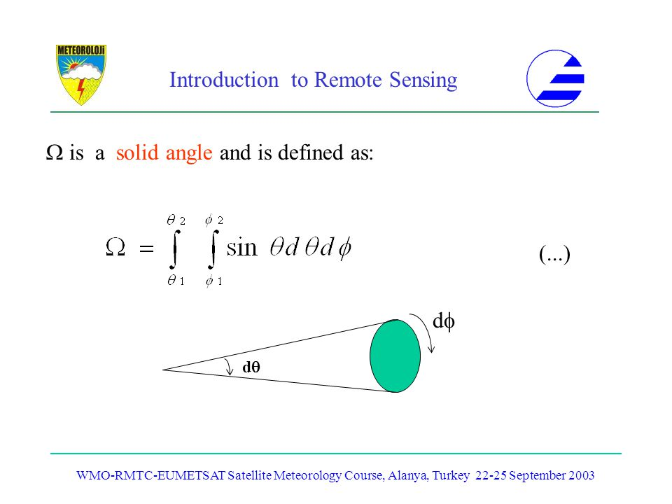 Introduction to Remote Sensing WMO-RMTC-EUMETSAT Satellite Meteorology Course, Alanya, Turkey 22-25 September 2003 is a solid angle and is defined as: