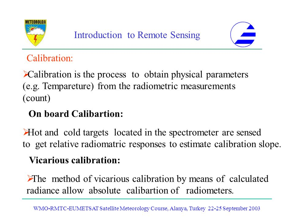 Introduction to Remote Sensing WMO-RMTC-EUMETSAT Satellite Meteorology Course, Alanya, Turkey 22-25 September 2003 Calibration: Calibration is the pro