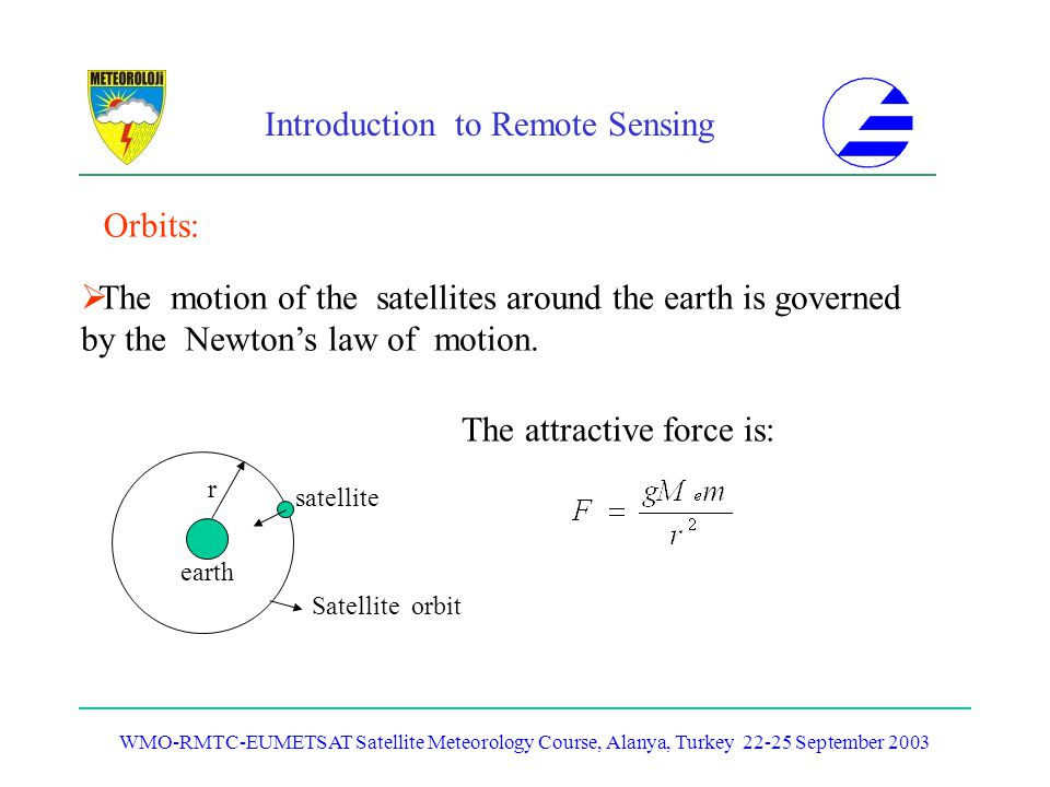 Introduction to Remote Sensing WMO-RMTC-EUMETSAT Satellite Meteorology Course, Alanya, Turkey 22-25 September 2003 Orbits: The motion of the satellite