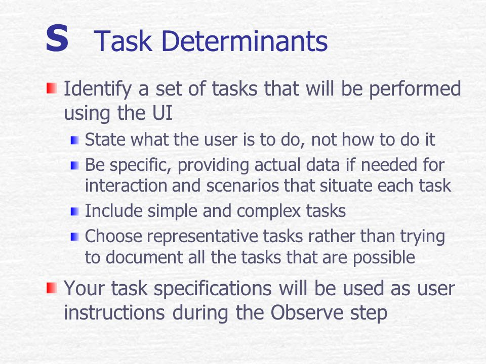 S Specify Determinants Intro Specify means: Write it down in simple terms Be specific; no abstractions or generalization Determinants are: Factors that research and experience have found to be important in determining UI design Major determinant categories relate to: Task User Environment