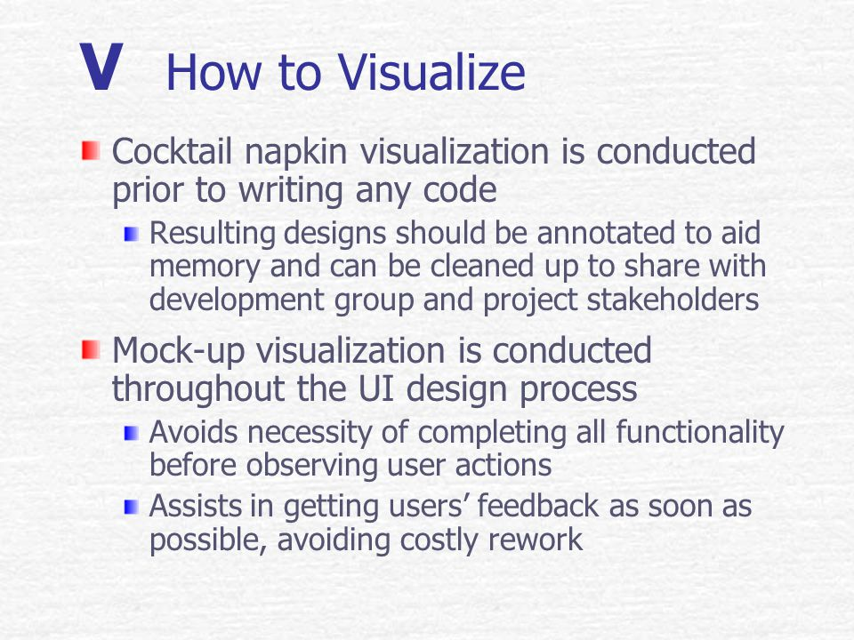 V Mock-up Visualization Substitutes a representation of system parts in place of actual functionality Horizontal UI mock-ups show broad appearance of overall application Vertical UI mock-ups provide detailed view of a specific part of the application UI mock-ups may be produced on paper or by using rapid development tools, e.g.