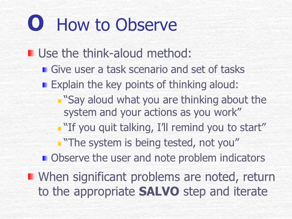 O Observe Intro The goal of observation is to completely understand where users have a problem with the UI, whether they are aware of it or not Problem indicators include: Blocking – user cant progress without help Backtracking – user retraces steps due to uncertainty of how to proceed Misappropriation – user attempts to use wrong tool or access method Accessing help – from observer or on-line source