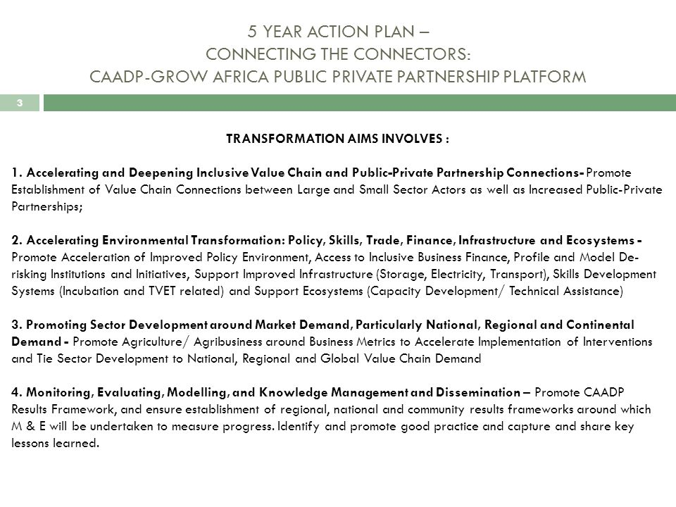 3 5 YEAR ACTION PLAN – CONNECTING THE CONNECTORS: CAADP-GROW AFRICA PUBLIC PRIVATE PARTNERSHIP PLATFORM TRANSFORMATION AIMS INVOLVES : 1.