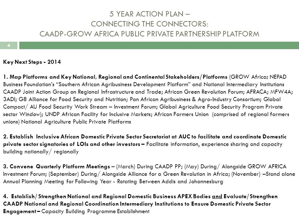 4 5 YEAR ACTION PLAN – CONNECTING THE CONNECTORS: CAADP-GROW AFRICA PUBLIC PRIVATE PARTNERSHIP PLATFORM Key Next Steps - 2014 1.