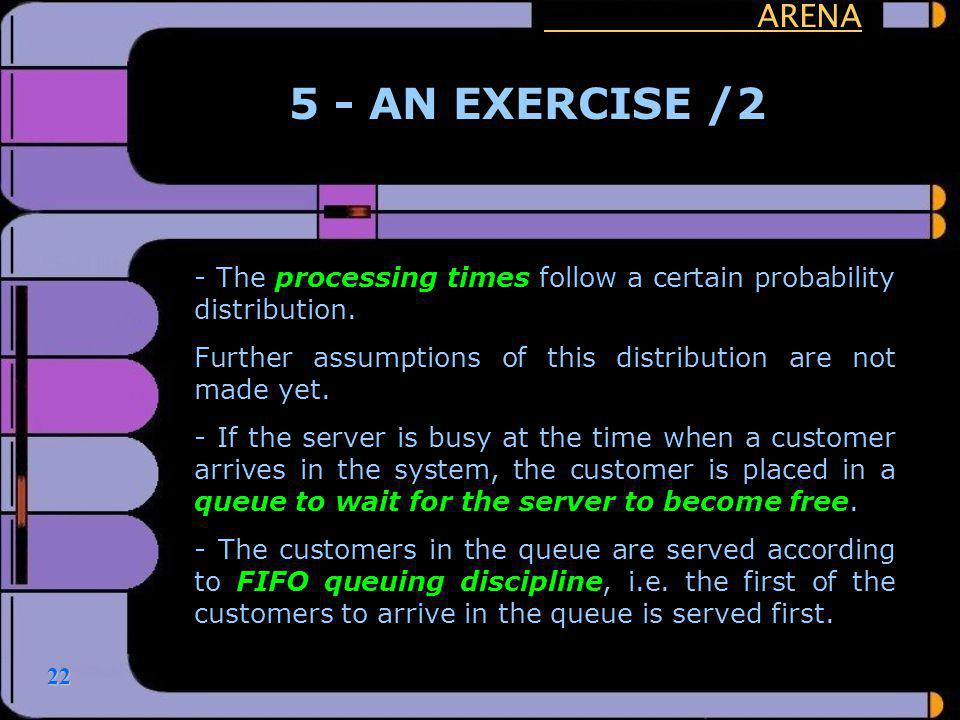 22 ARENA 5 - AN EXERCISE /2 - The processing times follow a certain probability distribution. Further assumptions of this distribution are not made ye