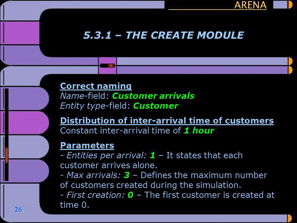 26 ARENA 5.3.1 – THE CREATE MODULE Correct naming Name-field: Customer arrivals Entity type-field: Customer Distribution of inter-arrival time of cust