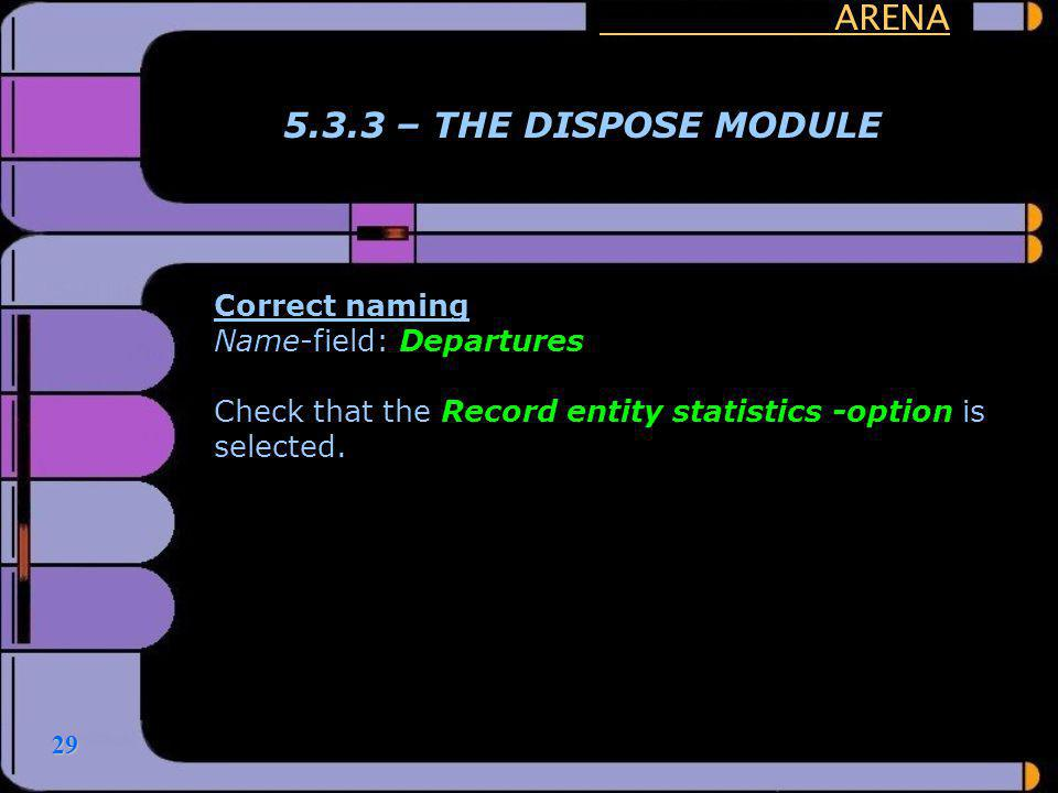 29 ARENA 5.3.3 – THE DISPOSE MODULE Correct naming Name-field: Departures Check that the Record entity statistics -option is selected.