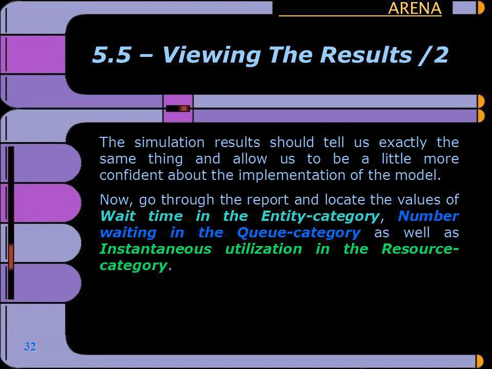32 ARENA 5.5 – Viewing The Results /2 The simulation results should tell us exactly the same thing and allow us to be a little more confident about th