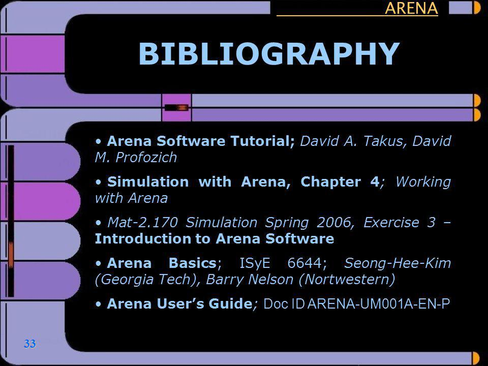 33 ARENA BIBLIOGRAPHY Arena Software Tutorial; David A. Takus, David M. Profozich Simulation with Arena, Chapter 4; Working with Arena Mat-2.170 Simul