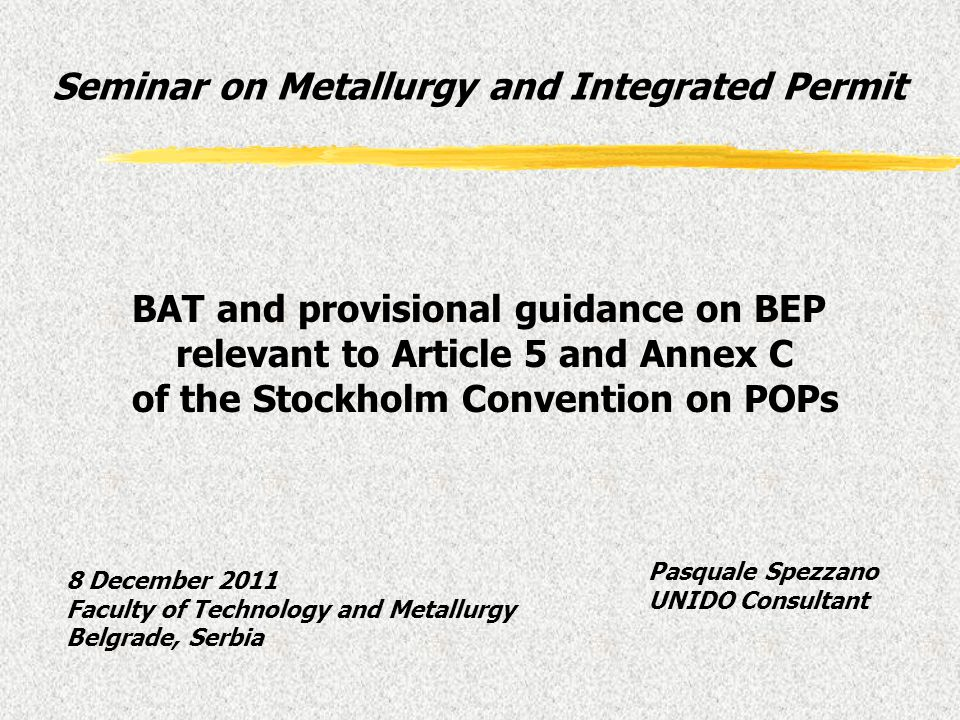 Pasquale Spezzano UNIDO Consultant BAT and provisional guidance on BEP relevant to Article 5 and Annex C of the Stockholm Convention on POPs Seminar o