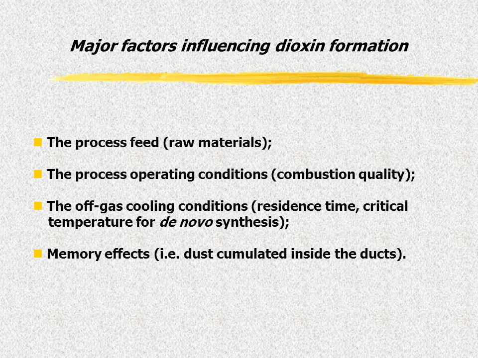 Major factors influencing dioxin formation n The process feed (raw materials); n The process operating conditions (combustion quality); n The off-gas