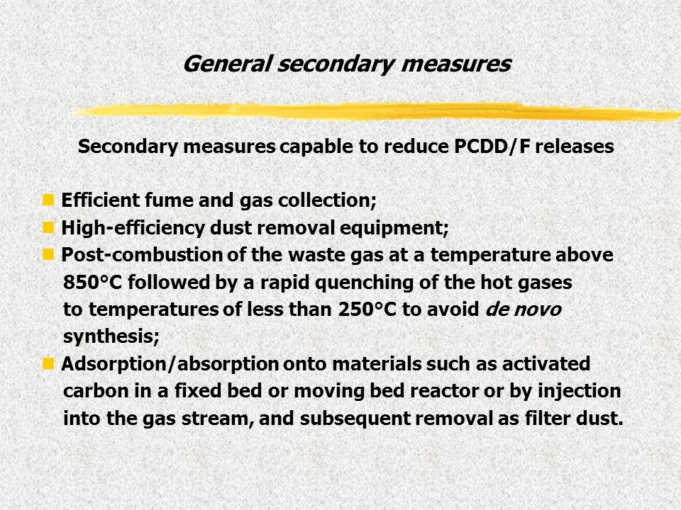 General secondary measures Secondary measures capable to reduce PCDD/F releases n Efficient fume and gas collection; n High-efficiency dust removal eq