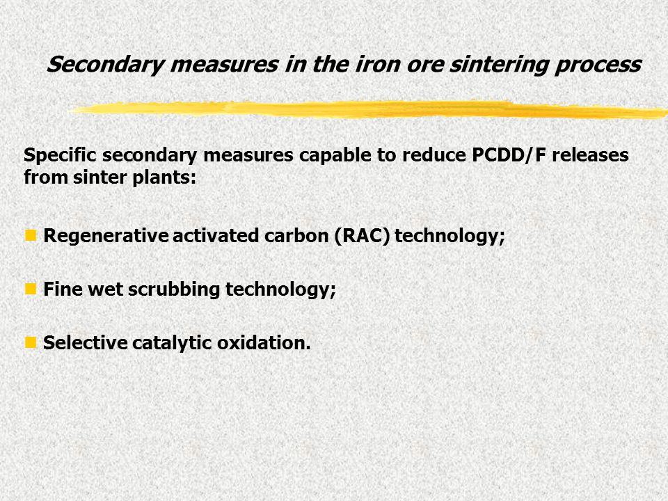 Specific secondary measures capable to reduce PCDD/F releases from sinter plants: n Regenerative activated carbon (RAC) technology; n Fine wet scrubbi