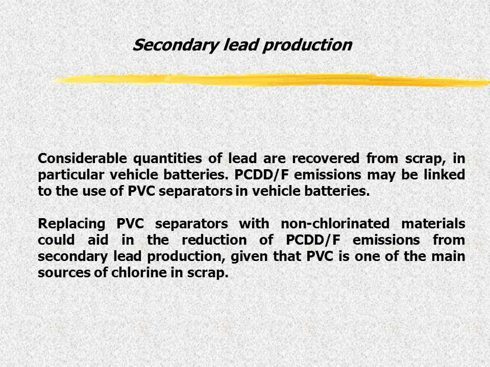 Considerable quantities of lead are recovered from scrap, in particular vehicle batteries. PCDD/F emissions may be linked to the use of PVC separators