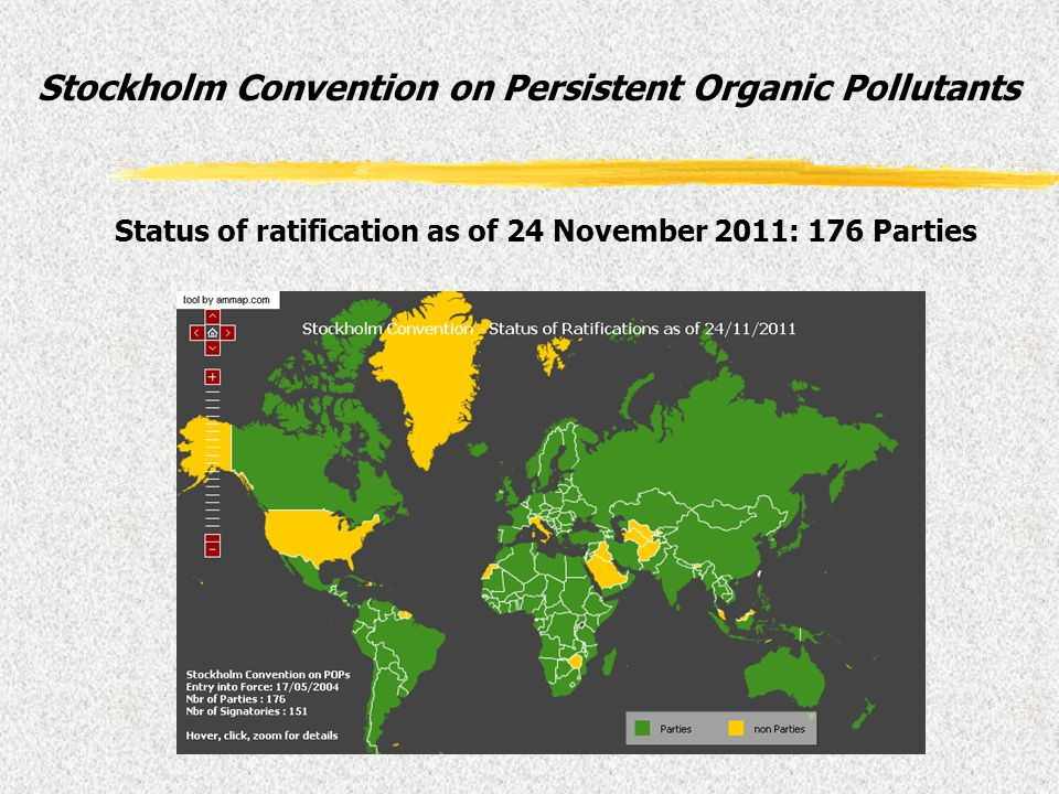 Stockholm Convention on Persistent Organic Pollutants Status of ratification as of 24 November 2011: 176 Parties