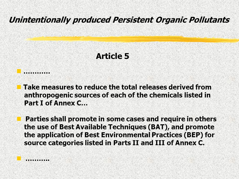 Unintentionally produced Persistent Organic Pollutants ………… Take measures to reduce the total releases derived from anthropogenic sources of each of t