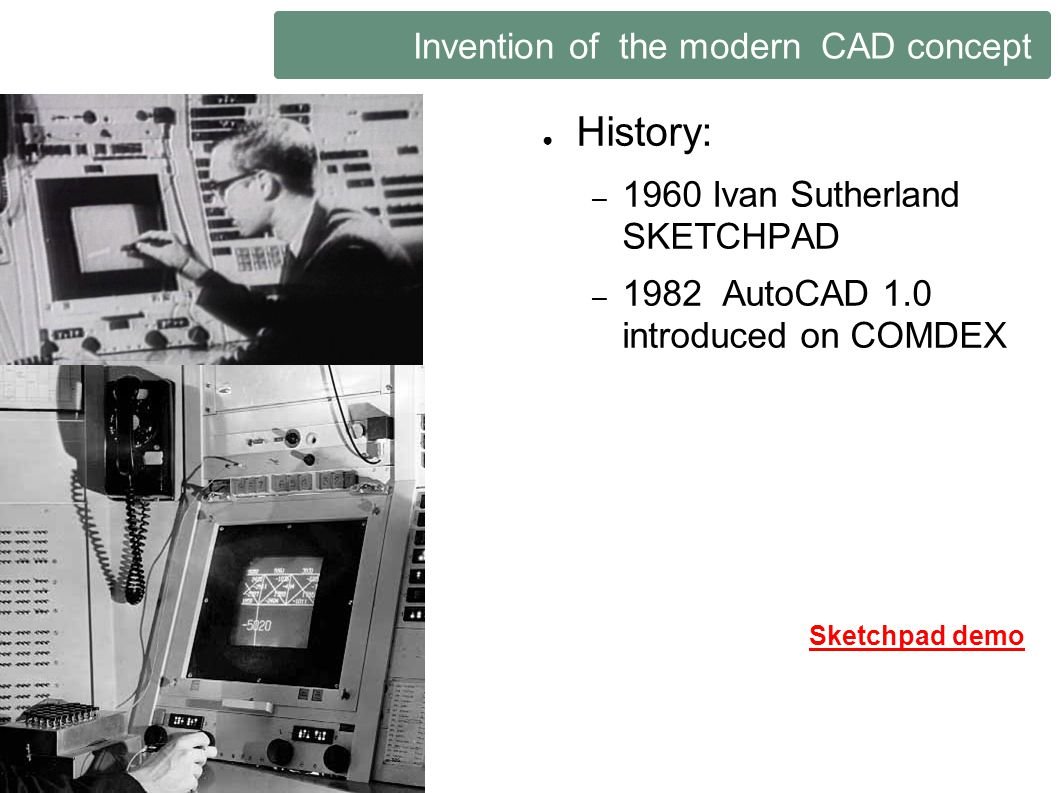 Invention of the modern CAD concept History: – 1960 Ivan Sutherland SKETCHPAD – 1982 AutoCAD 1.0 introduced on COMDEX Sketchpad demo