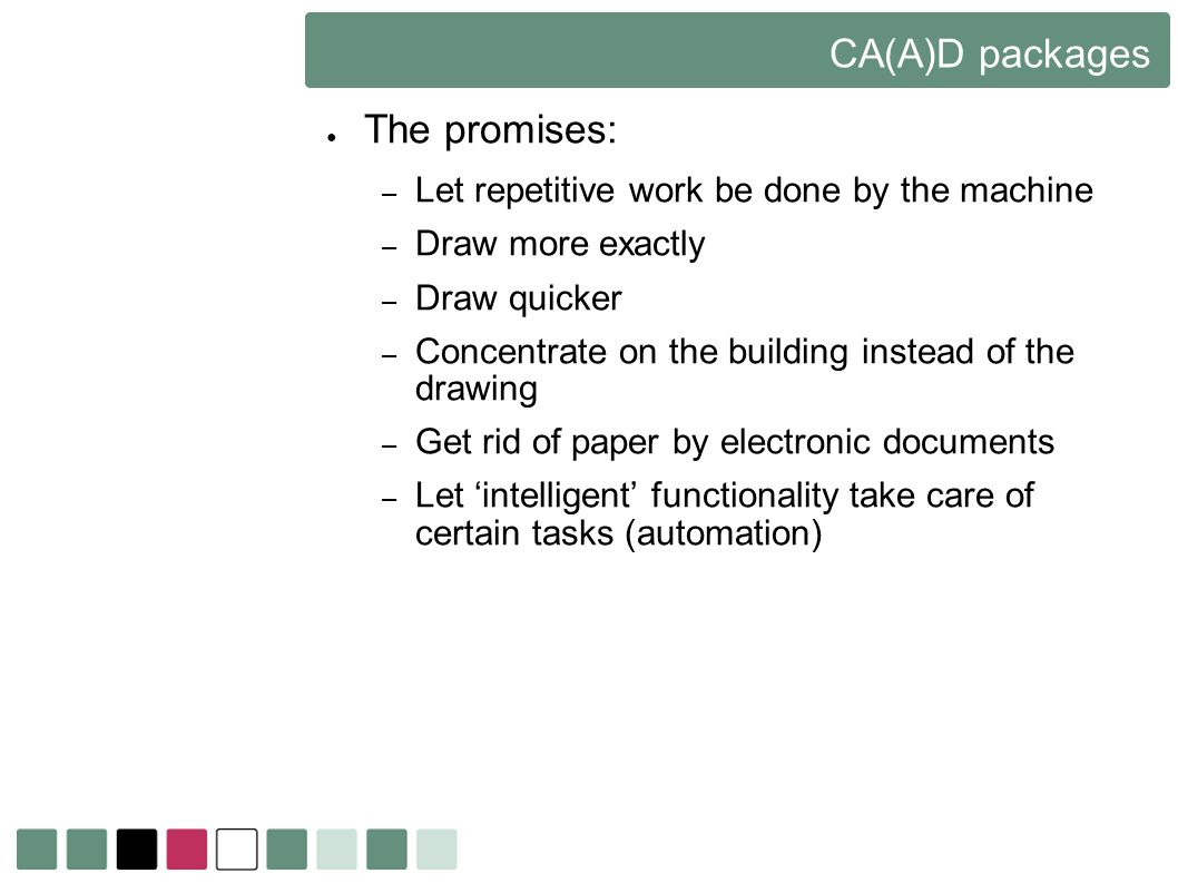 CA(A)D packages The promises: – Let repetitive work be done by the machine – Draw more exactly – Draw quicker – Concentrate on the building instead of