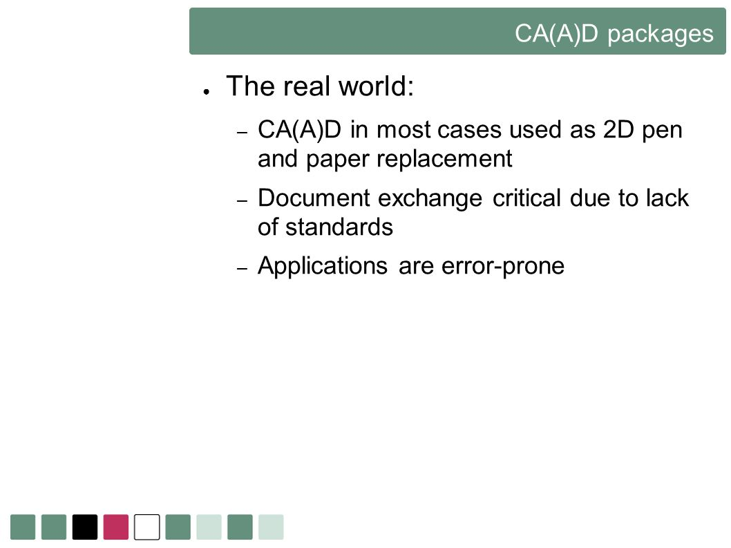 CA(A)D packages The real world: – CA(A)D in most cases used as 2D pen and paper replacement – Document exchange critical due to lack of standards – Ap