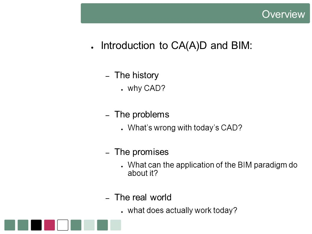 Overview Introduction to CA(A)D and BIM: – The history why CAD? – The problems Whats wrong with todays CAD? – The promises What can the application of