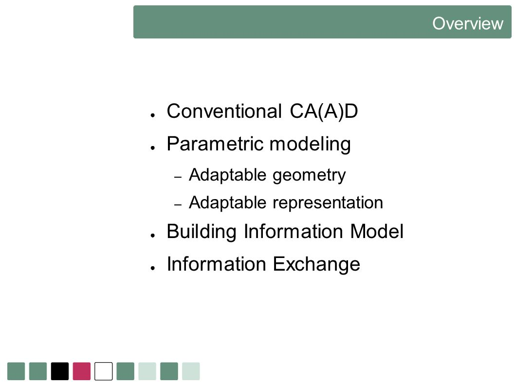 Overview Conventional CA(A)D Parametric modeling – Adaptable geometry – Adaptable representation Building Information Model Information Exchange