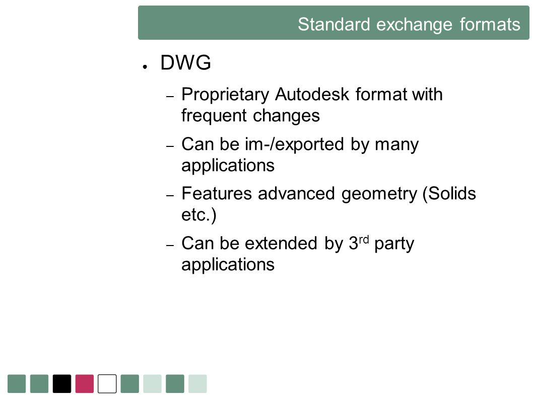 Standard exchange formats DWG – Proprietary Autodesk format with frequent changes – Can be im-/exported by many applications – Features advanced geome