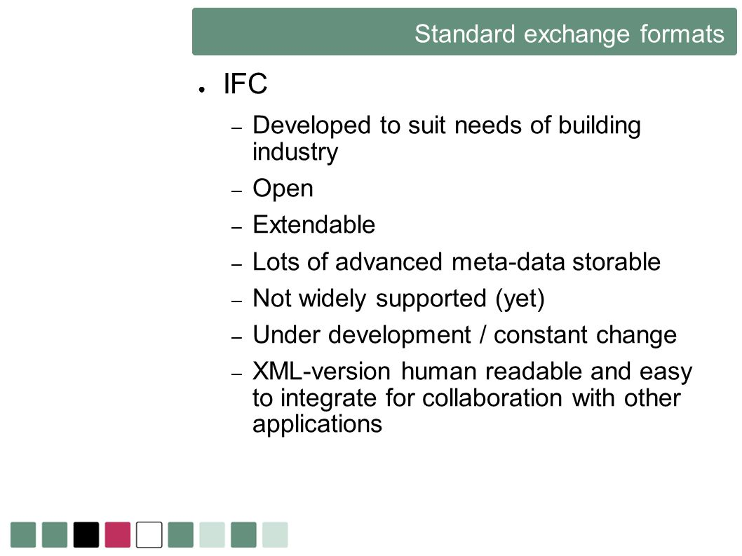 Standard exchange formats IFC – Developed to suit needs of building industry – Open – Extendable – Lots of advanced meta-data storable – Not widely su