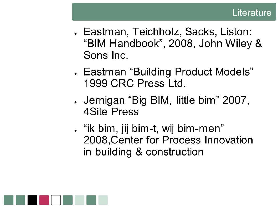 Literature Eastman, Teichholz, Sacks, Liston: BIM Handbook, 2008, John Wiley & Sons Inc. Eastman Building Product Models 1999 CRC Press Ltd. Jernigan