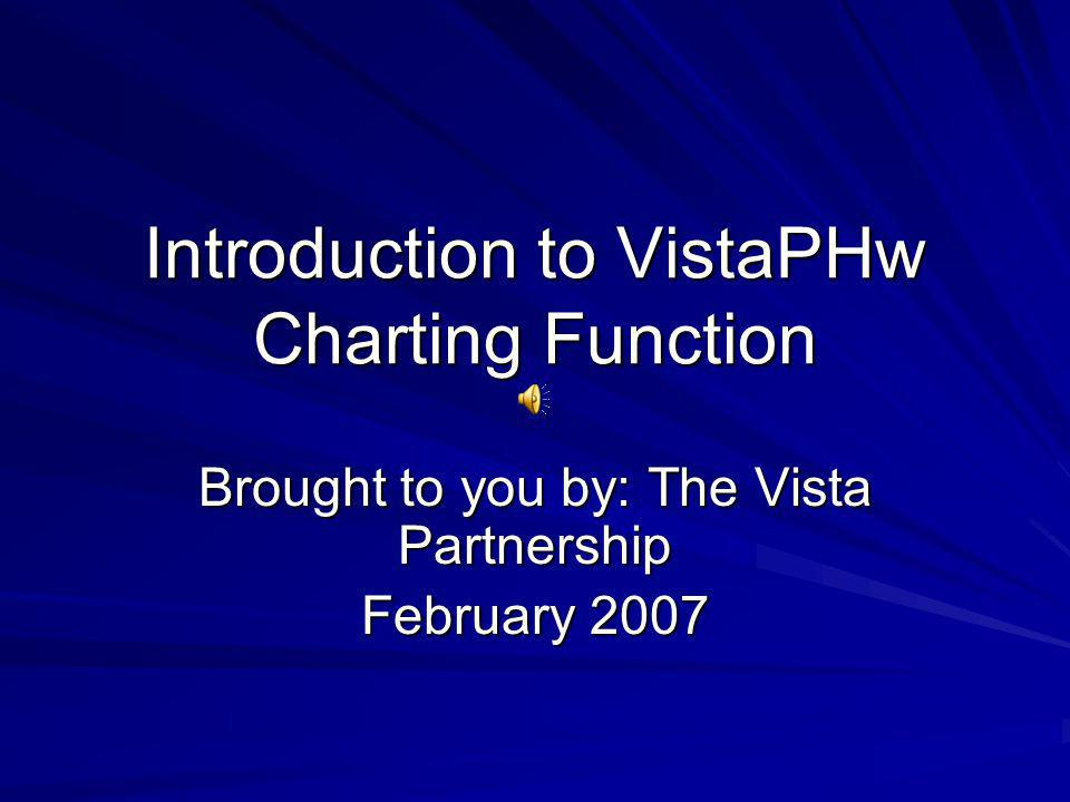 Introduction to VistaPHw Charting Function Brought to you by: The Vista Partnership February 2007