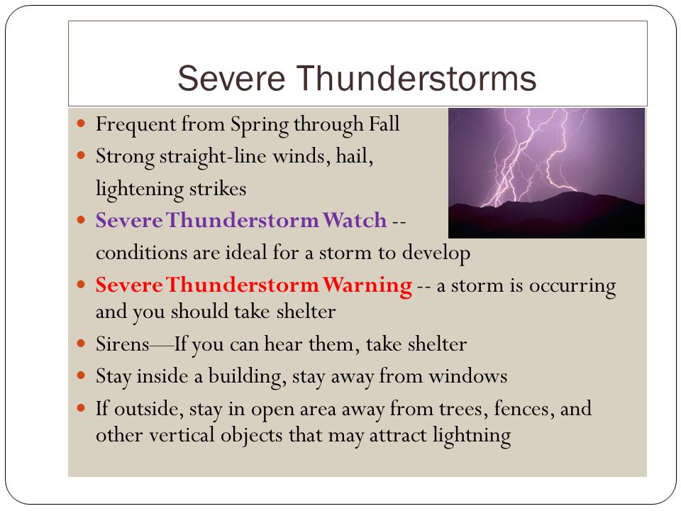 Severe Thunderstorms Frequent from Spring through Fall Strong straight-line winds, hail, lightening strikes Severe Thunderstorm Watch -- conditions are ideal for a storm to develop Severe Thunderstorm Warning -- a storm is occurring and you should take shelter SirensIf you can hear them, take shelter Stay inside a building, stay away from windows If outside, stay in open area away from trees, fences, and other vertical objects that may attract lightning