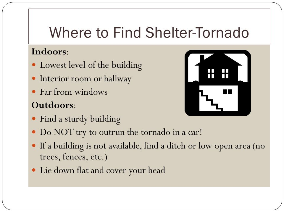 Where to Find Shelter-Tornado Indoors: Lowest level of the building Interior room or hallway Far from windows Outdoors: Find a sturdy building Do NOT try to outrun the tornado in a car.