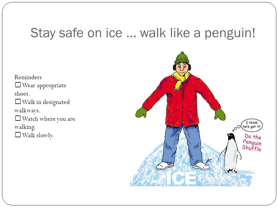 Stay safe on ice … walk like a penguin. Reminders Wear appropriate shoes.